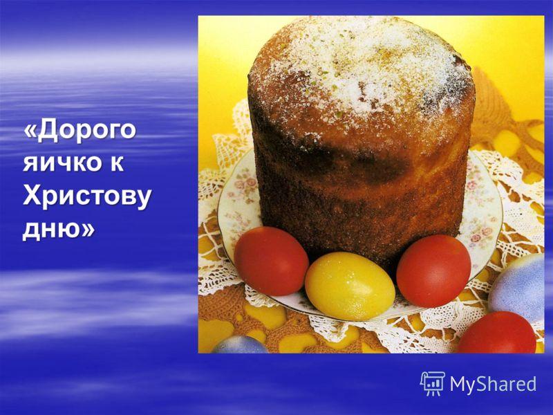 «Дорого яичко к Христову дню»