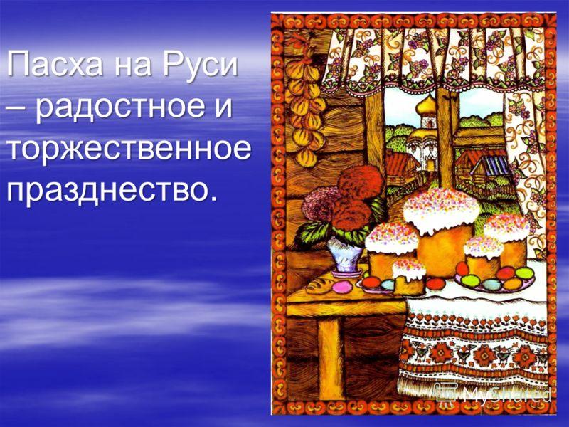 Пасха на Руси – радостное и торжественное празднество.