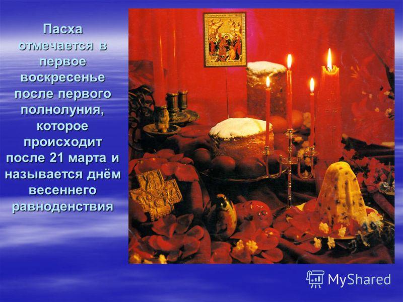 Пасха отмечается в первое воскресенье после первого полнолуния, которое происходит после 21 марта и называется днём весеннего равноденствия