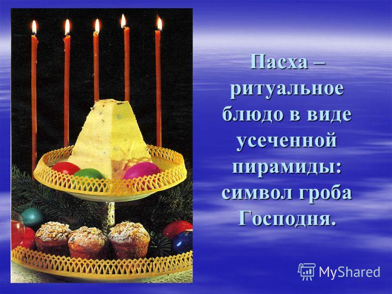 Пасха – ритуальное блюдо в виде усеченной пирамиды: символ гроба Господня.