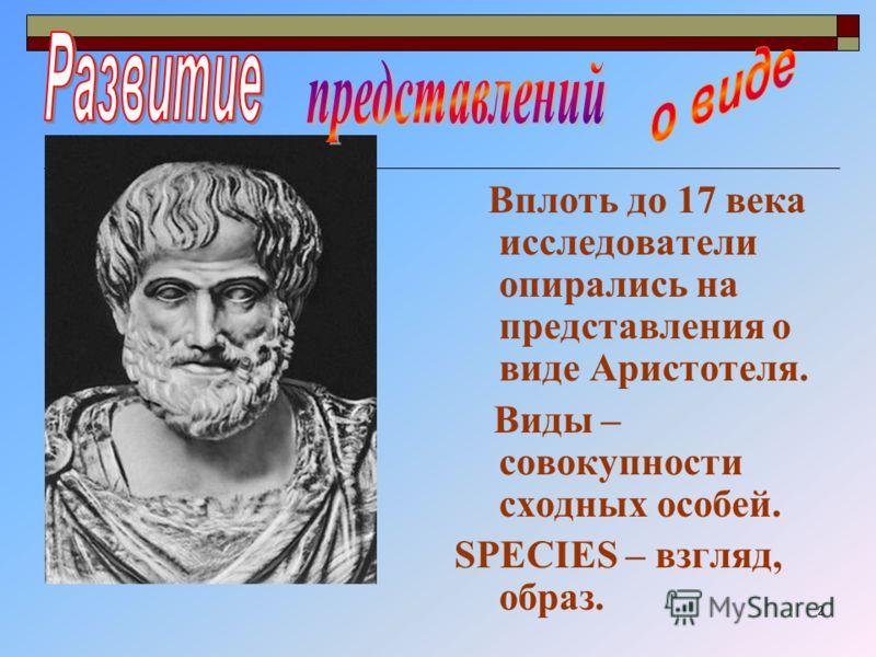 2 Вплоть до 17 века исследователи опирались на представления о виде Аристотеля. Виды – совокупности сходных особей. SPECIES – взгляд, образ.