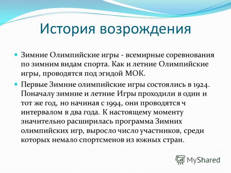 История возрождения Зимние Олимпийские игры - всемирные соревнования по зимним видам спорта. Как и летние Олимпийские игры, проводятся под эгидой МОК. Первые Зимние олимпийские игры состоялись в 1924. Поначалу зимние и летние Игры проходили в один и