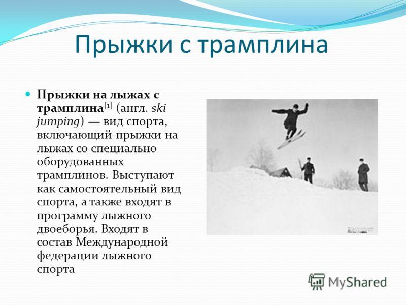 Прыжки с трамплина Прыжки на лыжах с трамплина [1] (англ. ski jumping) вид спорта, включающий прыжки на лыжах со специально оборудованных трамплинов. Выступают как самостоятельный вид спорта, а также входят в программу лыжного двоеборья. Входят в сос