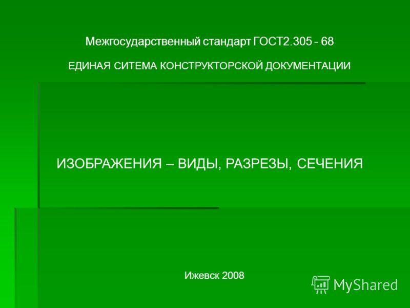 Межгосударственный стандарт ГОСТ2.305 - 68 ЕДИНАЯ СИТЕМА КОНСТРУКТОРСКОЙ ДОКУМЕНТАЦИИ ИЗОБРАЖЕНИЯ – ВИДЫ, РАЗРЕЗЫ, СЕЧЕНИЯ Ижевск 2008