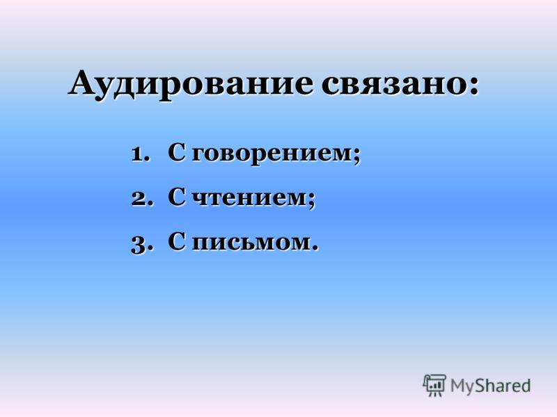 Аудирование связано: 1.С говорением; 2.С чтением; 3.С письмом.