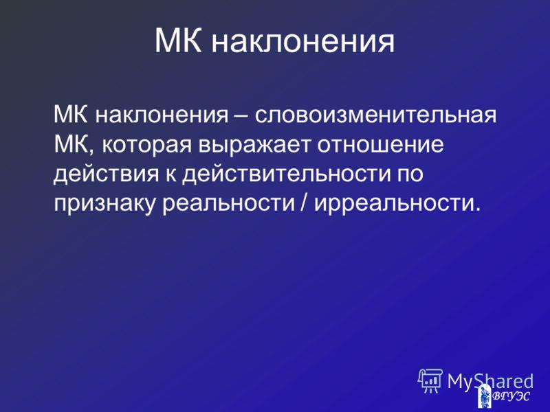 МК наклонения МК наклонения – словоизменительная МК, которая выражает отношение действия к действительности по признаку реальности / ирреальности.