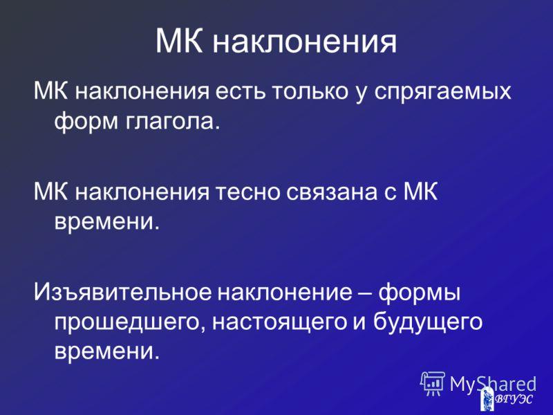 МК наклонения МК наклонения есть только у спрягаемых форм глагола. МК наклонения тесно связана с МК времени. Изъявительное наклонение – формы прошедшего, настоящего и будущего времени.