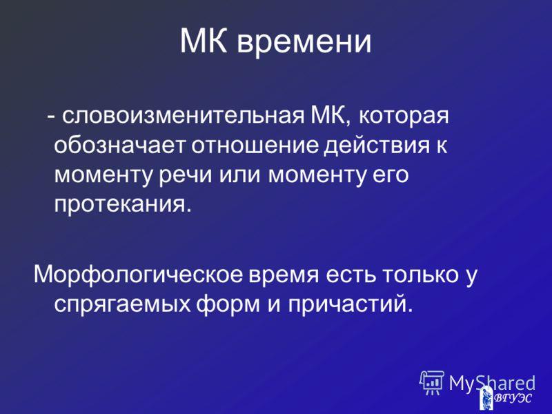 МК времени - словоизменительная МК, которая обозначает отношение действия к моменту речи или моменту его протекания. Морфологическое время есть только у спрягаемых форм и причастий.
