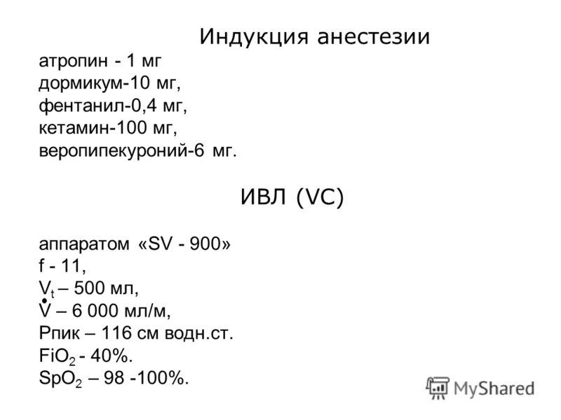 Индукция анестезии атропин - 1 мг дормикум-10 мг, фентанил-0,4 мг, кетамин-100 мг, веропипекуроний-6 мг. ИВЛ (VC) аппаратом «SV - 900» f - 11, V t – 500 мл, V – 6 000 мл/м, Рпик – 116 см водн.ст. FiO 2 - 40%. SpO 2 – 98 -100%.