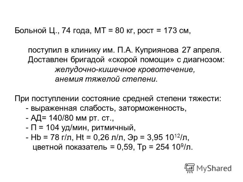 Больной Ц., 74 года, МТ = 80 кг, рост = 173 см, поступил в клинику им. П.А. Куприянова 27 апреля. Доставлен бригадой «скорой помощи» с диагнозом: желудочно-кишечное кровотечение, анемия тяжелой степени. При поступлении состояние средней степени тяжес
