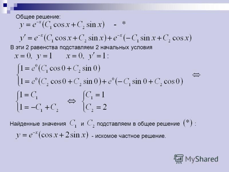 Общее решение: В эти 2 равенства подставляем 2 начальных условия Найденные значения и подставляем в общее решение : - искомое частное решение.