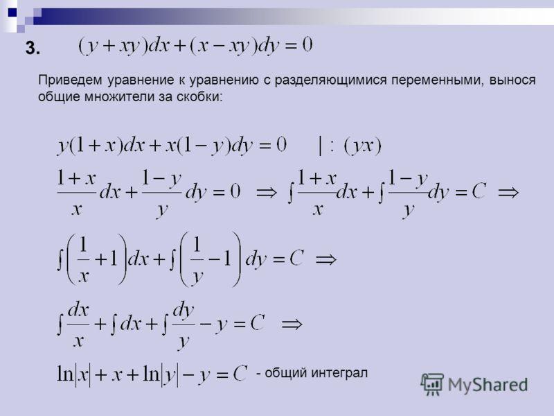 - общий интеграл Приведем уравнение к уравнению с разделяющимися переменными, вынося общие множители за скобки: 3.