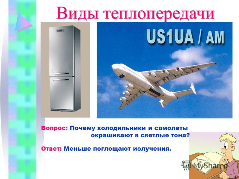 Виды теплопередачи Вопрос: Почему холодильники и самолеты окрашивают в светлые тона? Ответ: Меньше поглощают излучения.