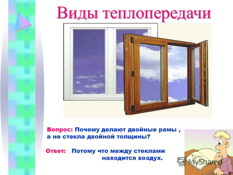 Виды теплопередачи Вопрос: Почему делают двойные рамы, а не стекла двойной толщины? Ответ: Потому что между стеклами находится воздух.