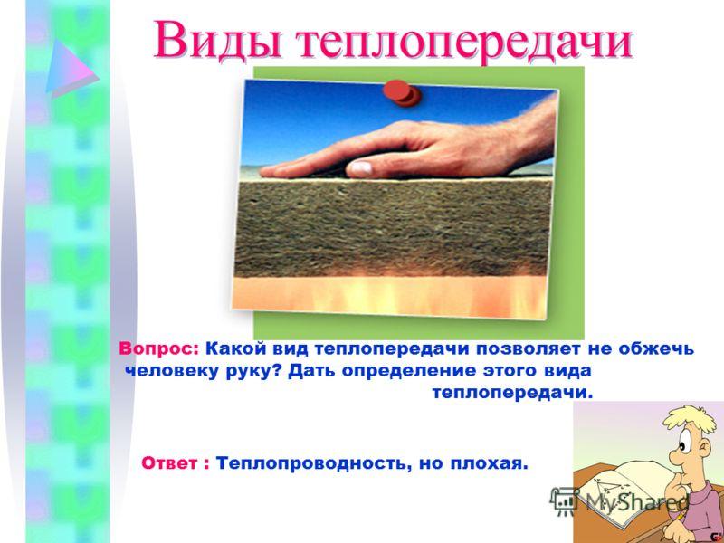 Виды теплопередачи Вопрос: Какой вид теплопередачи позволяет не обжечь человеку руку? Дать определение этого вида теплопередачи. Ответ : Теплопроводность, но плохая.