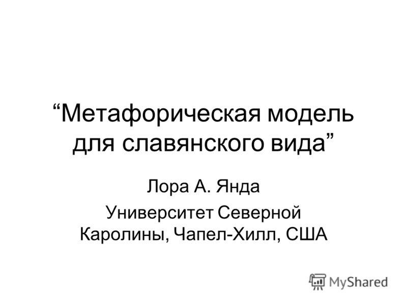 Метафорическая модель для славянского вида Лора А. Янда Университет Северной Каролины, Чапел-Хилл, США