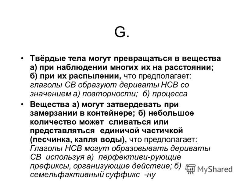G. Твёрдые тела могут превращаться в вещества а) при наблюдении многих их на расстоянии; б) при их распылении, что предполагает: глаголы СВ образуют дериваты НСВ со значением а) повторности; б) процесса Вещества a) могут затвердевать при замерзании в