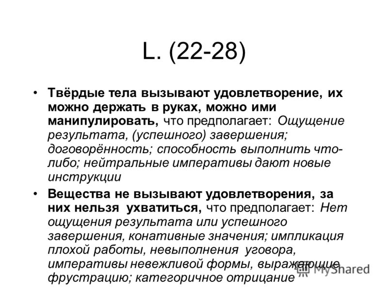 L. (22-28) Твёрдые тела вызывают удовлетворение, их можно держать в руках, можно ими манипулировать, что предполагает: Ощущение результата, (успешного) завершения; договорённость; способность выполнить что- либо; нейтральные императивы дают новые инс