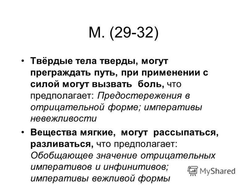 M. (29-32) Твёрдые тела тверды, могут преграждать путь, при применении с силой могут вызвать боль, что предполагает: Предостережения в отрицательной форме; императивы невежливости Вещества мягкие, могут рассыпаться, разливаться, что предполагает: Обо