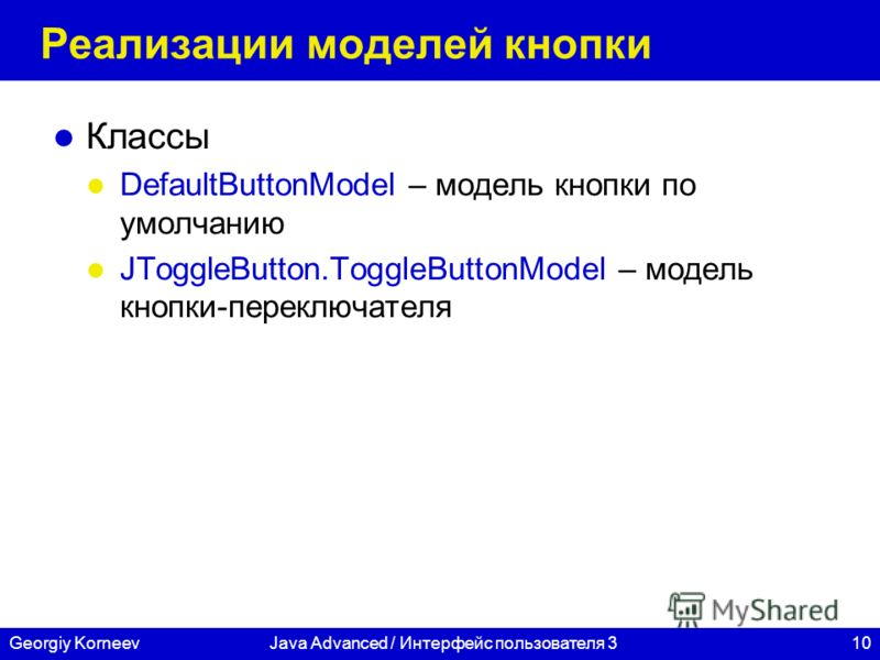 10Georgiy KorneevJava Advanced / Интерфейс пользователя 3 Реализации моделей кнопки Классы DefaultButtonModel – модель кнопки по умолчанию JToggleButton.ToggleButtonModel – модель кнопки-переключателя