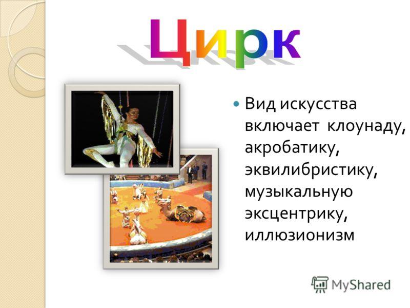 Вид искусства включает клоунаду, акробатику, эквилибристику, музыкальную эксцентрику, иллюзионизм