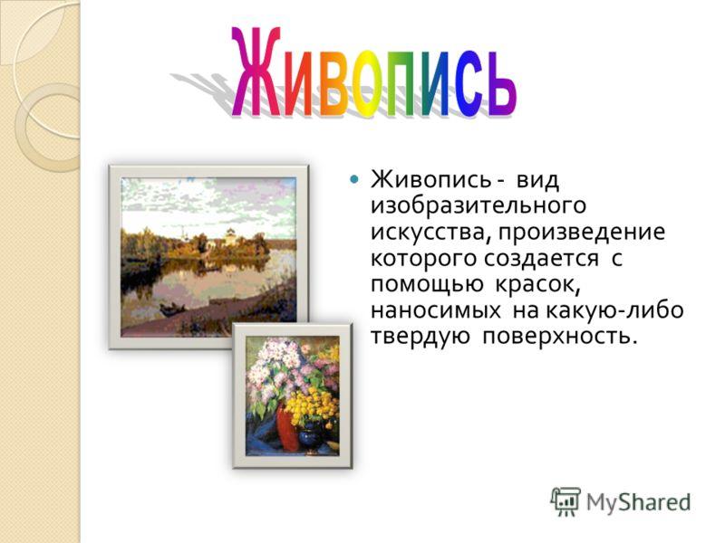 Живопись - вид изобразительного искусства, произведение которого создается с помощью красок, наносимых на какую - либо твердую поверхность.