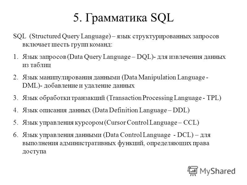 5. Грамматика SQL SQL (Structured Query Language) – язык структурированных запросов включает шесть групп команд: 1.Язык запросов (Data Query Language – DQL)- для извлечения данных из таблиц 2.Язык манипулирования данными (Data Manipulation Language -