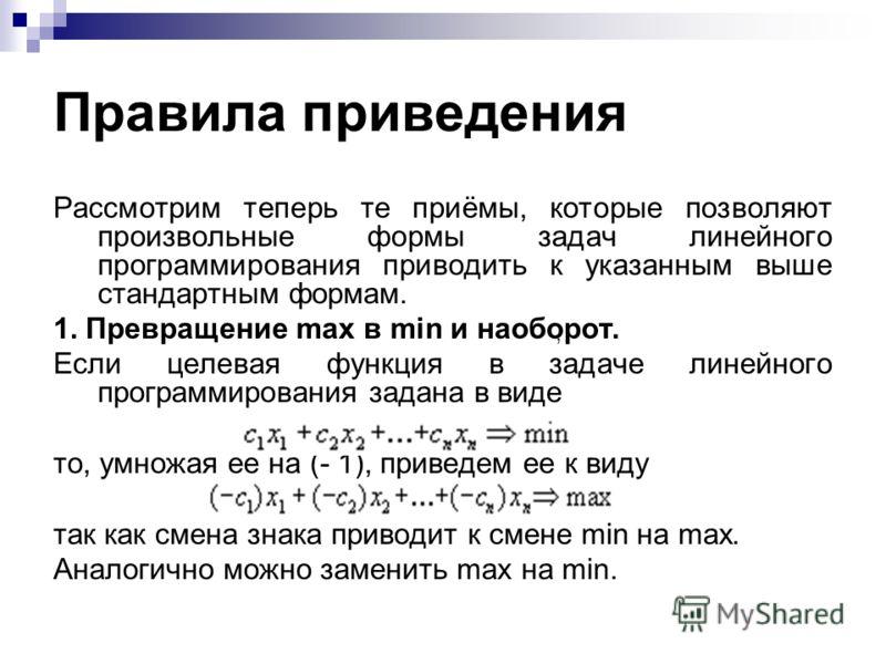 Правила приведения Рассмотрим теперь те приёмы, которые позволяют произвольные формы задач линейного программирования приводить к указанным выше стандартным формам. 1. Превращение max в min и наоборот. Если целевая функция в задаче линейного программ