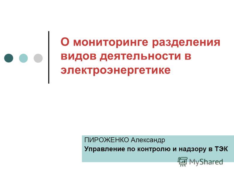 О мониторинге разделения видов деятельности в электроэнергетике ПИРОЖЕНКО Александр Управление по контролю и надзору в ТЭК