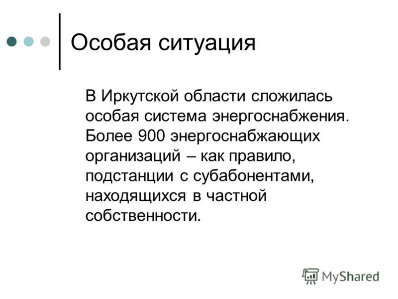 Особая ситуация В Иркутской области сложилась особая система энергоснабжения. Более 900 энергоснабжающих организаций – как правило, подстанции с субабонентами, находящихся в частной собственности.