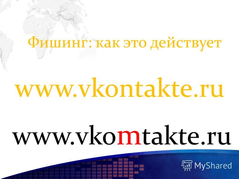 Фишинг: как это действует www.vkontakte.ru www.vko m takte.ru