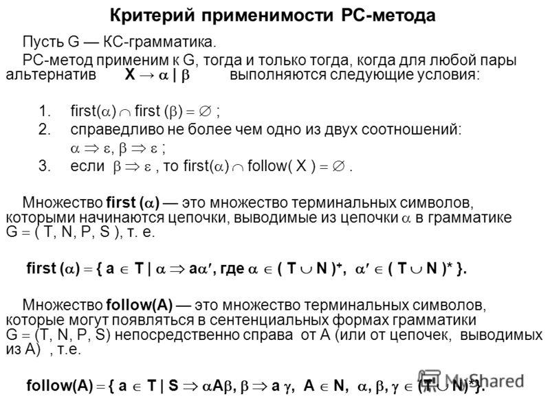 Критерий применимости РС-метода Пусть G КС-грамматика. РС-метод применим к G, тогда и только тогда, когда для любой пары альтернатив X | выполняются следующие условия: 1.first( ) first ( ) ; 2.справедливо не более чем одно из двух соотношений:, ; 3.е