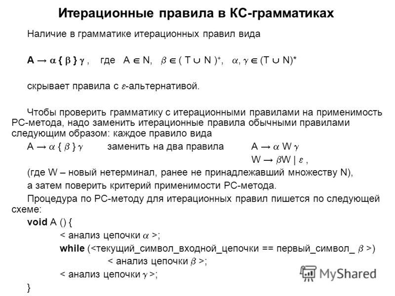 Итерационные правила в КС-грамматиках Наличие в грамматике итерационных правил вида А { }, где А N, ( T N ) +,, (T N)* скрывает правила с -альтернативой. Чтобы проверить грамматику с итерационными правилами на применимость РС-метода, надо заменить ит