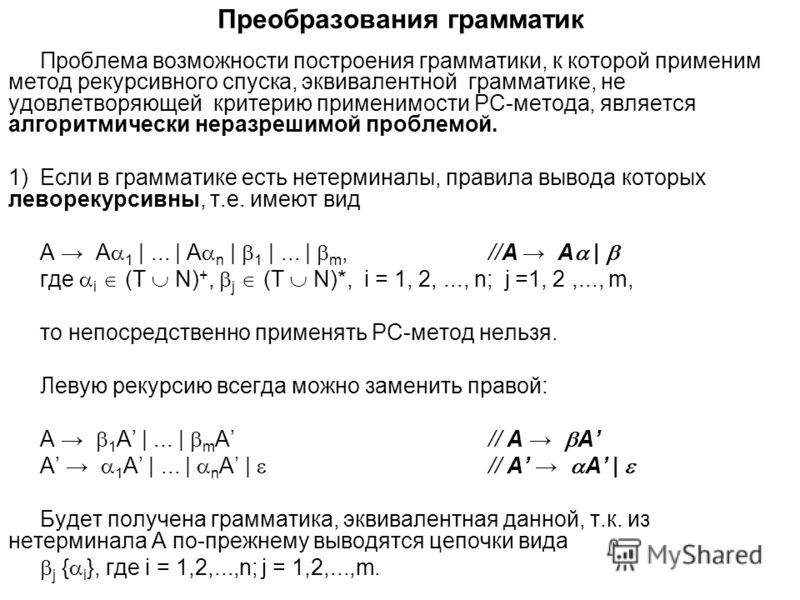 Преобразования грамматик Проблема возможности построения грамматики, к которой применим метод рекурсивного спуска, эквивалентной грамматике, не удовлетворяющей критерию применимости РС-метода, является алгоритмически неразрешимой проблемой. 1)Если в