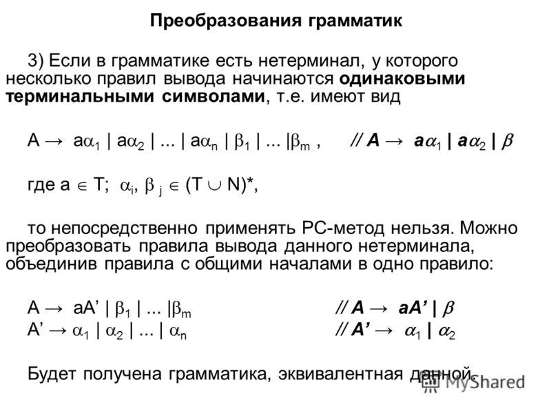 Преобразования грамматик 3) Если в грамматике есть нетерминал, у которого несколько правил вывода начинаются одинаковыми терминальными символами, т.е. имеют вид A a 1 | a 2 |... | a n | 1 |... | m, // A a 1 | a 2 | где a T; i, j (T N)*, то непосредст