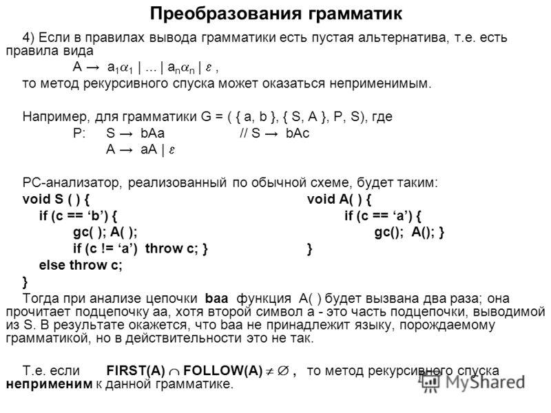 Преобразования грамматик 4) Если в правилах вывода грамматики есть пустая альтернатива, т.е. есть правила вида A a 1 1 |... | a n n |, то метод рекурсивного спуска может оказаться неприменимым. Например, для грамматики G = ( { a, b }, { S, A }, P, S)
