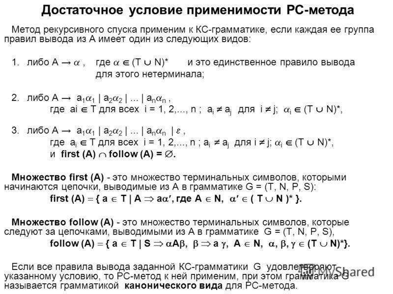 Достаточное условие применимости РС-метода Метод рекурсивного спуска применим к КС-грамматике, если каждая ее группа правил вывода из А имеет один из следующих видов: 1.либо A, где (T N)* и это единственное правило вывода для этого нетерминала; 2.либ