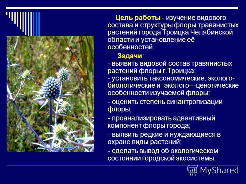 Цель работы - изучение видового состава и структуры флоры травянистых растений города Троицка Челябинской области и установление её особенностей. Задачи: - выявить видовой состав травянистых растений флоры г.Троицка; - установить таксономические, эко