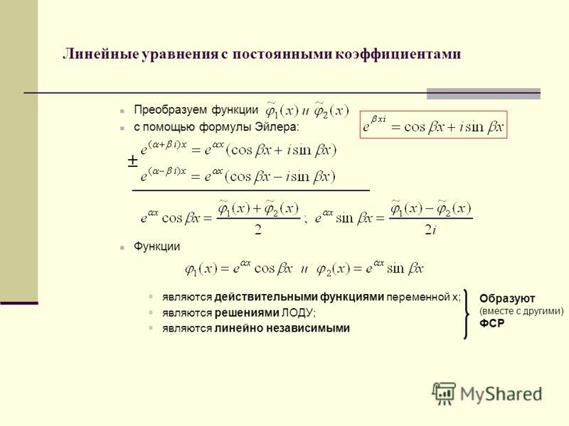 Линейные уравнения с постоянными коэффициентами Преобразуем функции с помощью формулы Эйлера: Функции являются действительными функциями переменной х; являются решениями ЛОДУ; являются линейно независимыми Образуют (вместе с другими) ФСР