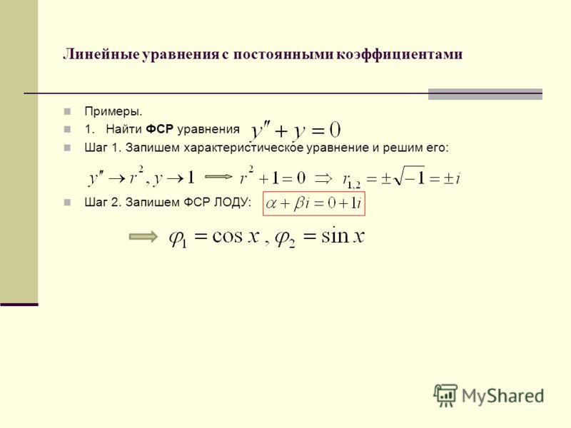 Линейные уравнения с постоянными коэффициентами Примеры. 1. Найти ФСР уравнения Шаг 1. Запишем характеристическое уравнение и решим его: Шаг 2. Запишем ФСР ЛОДУ: