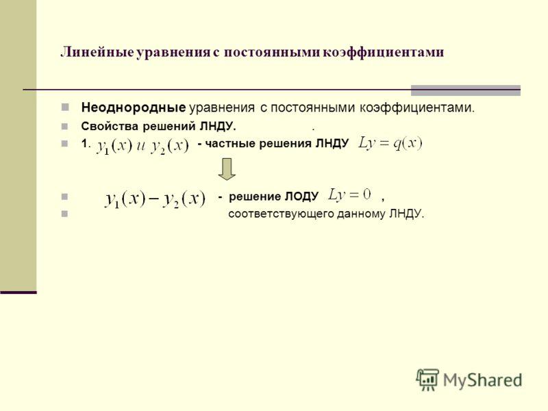 Линейные уравнения с постоянными коэффициентами Неоднородные уравнения с постоянными коэффициентами. Свойства решений ЛНДУ.. 1. - частные решения ЛНДУ - решение ЛОДУ, соответствующего данному ЛНДУ.