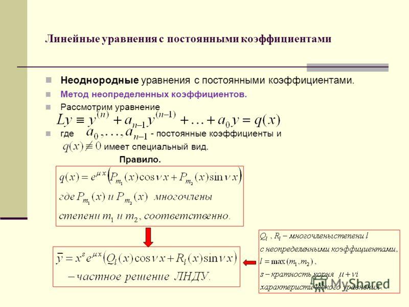 Линейные уравнения с постоянными коэффициентами Неоднородные уравнения с постоянными коэффициентами. Метод неопределенных коэффициентов. Рассмотрим уравнение где - постоянные коэффициенты и имеет специальный вид. Правило.
