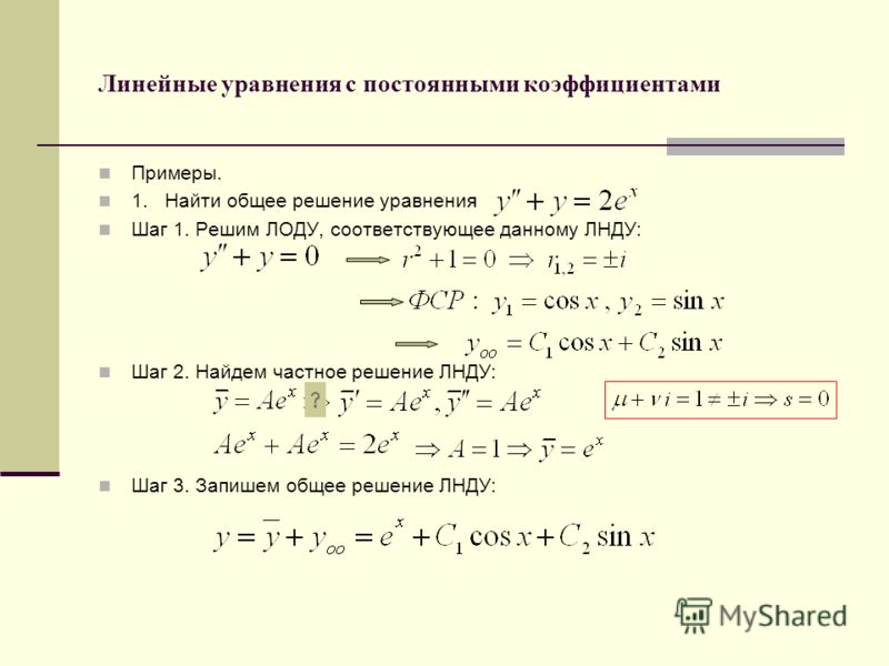 Линейные уравнения с постоянными коэффициентами Примеры. 1. Найти общее решение уравнения Шаг 1. Решим ЛОДУ, соответствующее данному ЛНДУ: Шаг 2. Найдем частное решение ЛНДУ: Шаг 3. Запишем общее решение ЛНДУ: