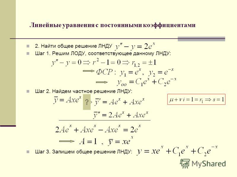 Линейные уравнения с постоянными коэффициентами 2. Найти общее решение ЛНДУ Шаг 1. Решим ЛОДУ, соответствующее данному ЛНДУ: Шаг 2. Найдем частное решение ЛНДУ: Шаг 3. Запишем общее решение ЛНДУ: