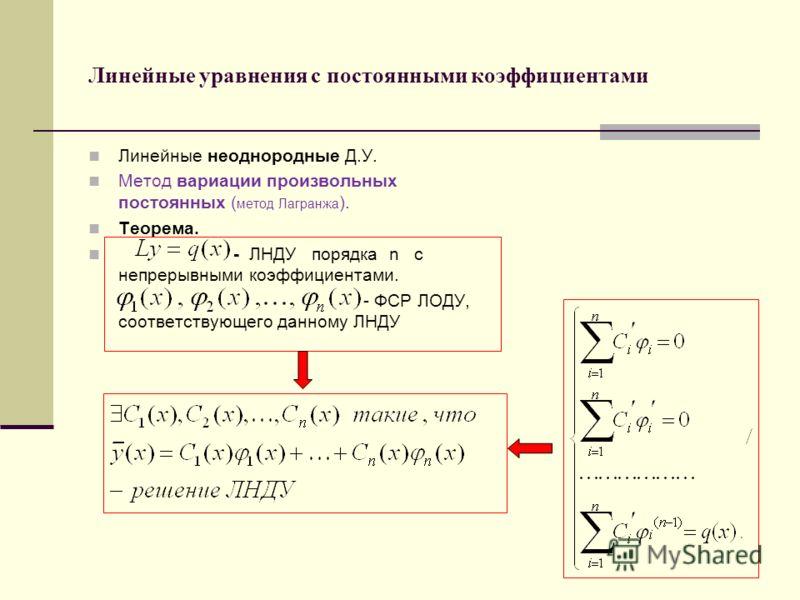Линейные уравнения с постоянными коэффициентами Линейные неоднородные Д.У. Метод вариации произвольных постоянных ( метод Лагранжа ). Теорема. - ЛНДУ порядка n с непрерывными коэффициентами. - ФСР ЛОДУ, соответствующего данному ЛНДУ