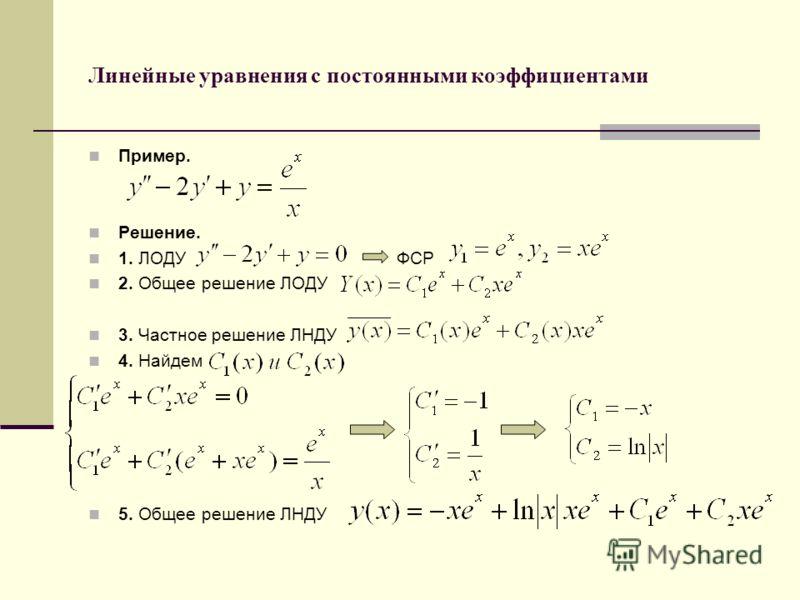 Линейные уравнения с постоянными коэффициентами Пример. Решение. 1. ЛОДУ ФСР 2. Общее решение ЛОДУ 3. Частное решение ЛНДУ 4. Найдем 5. Общее решение ЛНДУ