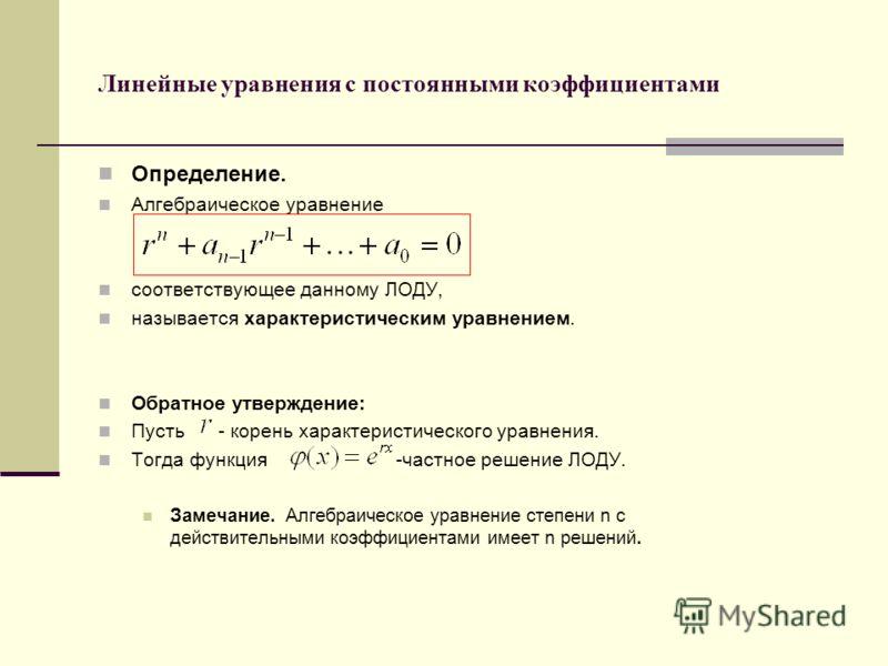 Линейные уравнения с постоянными коэффициентами Определение. Алгебраическое уравнение соответствующее данному ЛОДУ, называется характеристическим уравнением. Обратное утверждение: Пусть - корень характеристического уравнения. Тогда функция -частное р