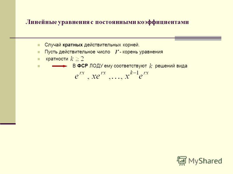 Линейные уравнения с постоянными коэффициентами Случай кратных действительных корней. Пусть действительное число - корень уравнения кратности В ФСР ЛОДУ ему соответствуют решений вида