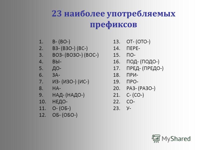 23 наиболее употребляемых префиксов 1.В- (ВО-) 2.ВЗ- (ВЗО-) (ВС-) 3.ВОЗ- (ВОЗО-) (ВОС-) 4.ВЫ- 5.ДО- 6.ЗА- 7.ИЗ- (ИЗО-) (ИС-) 8.НА- 9.НАД- (НАДО-) 10.НЕДО- 11.О- (ОБ-) 12.ОБ- (ОБО-) 13.ОТ- (ОТО-) 14.ПЕРЕ- 15.ПО- 16.ПОД- (ПОДО-) 17.ПРЕД- (ПРЕДО-) 18.ПР