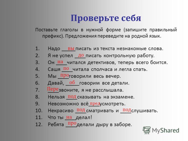 Проверьте себя Поставьте глаголы в нужной форме (запишите правильный префикс). Предложения переведите на родной язык. 1.Надо _____писать из текста незнакомые слова. 2.Я не успел ____писать контрольную работу. 3.Он ____читался детективов, теперь всего
